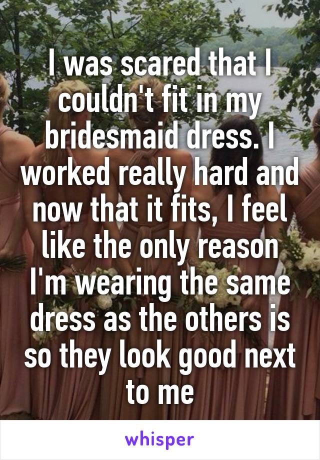 I was scared that I couldn't fit in my bridesmaid dress. I worked really hard and now that it fits, I feel like the only reason I'm wearing the same dress as the others is so they look good next to me