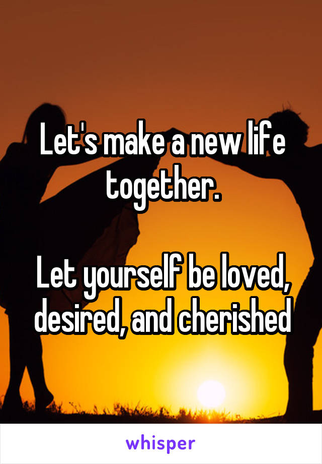 Let's make a new life together.  Let yourself be loved, desired, and cherished