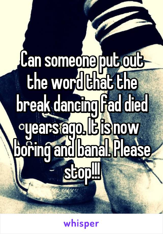 Can someone put out the word that the break dancing fad died years ago. It is now boring and banal. Please stop!!!