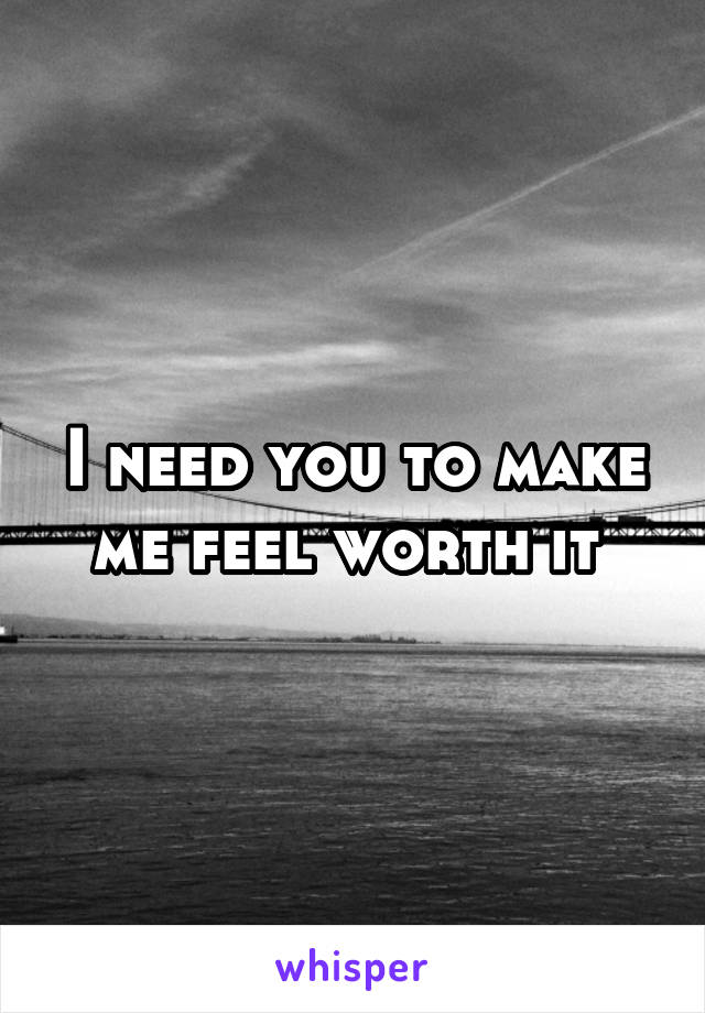 I need you to make me feel worth it