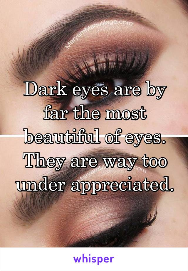 Dark eyes are by far the most beautiful of eyes. They are way too under appreciated.