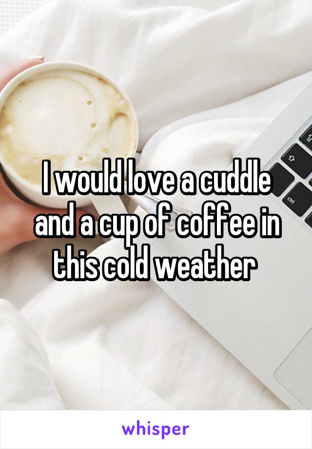 I would love a cuddle and a cup of coffee in this cold weather
