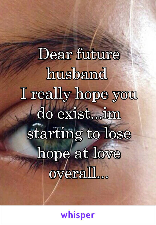Dear future husband  I really hope you do exist...im starting to lose hope at love overall...