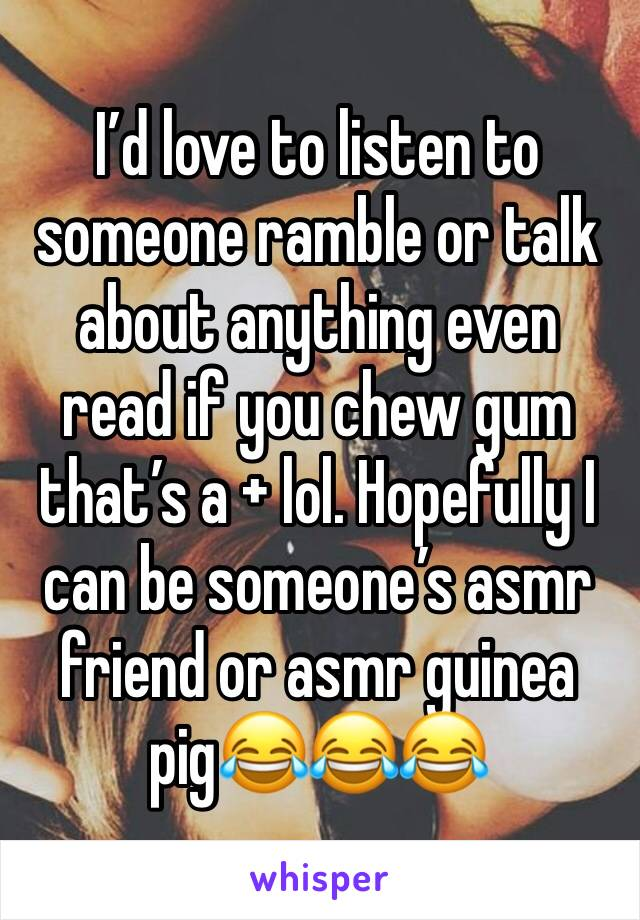 I'd love to listen to someone ramble or talk about anything even read if you chew gum that's a + lol. Hopefully I can be someone's asmr friend or asmr guinea pig😂😂😂