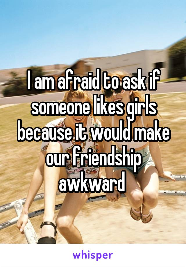 I am afraid to ask if someone likes girls because it would make our friendship awkward