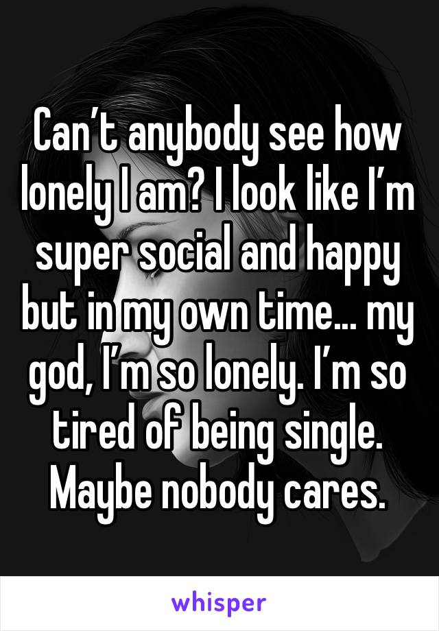 Can't anybody see how lonely I am? I look like I'm super social and happy but in my own time... my god, I'm so lonely. I'm so tired of being single. Maybe nobody cares.