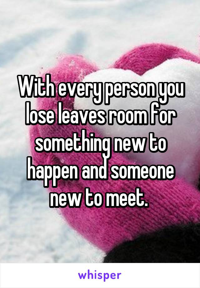 With every person you lose leaves room for something new to happen and someone new to meet.