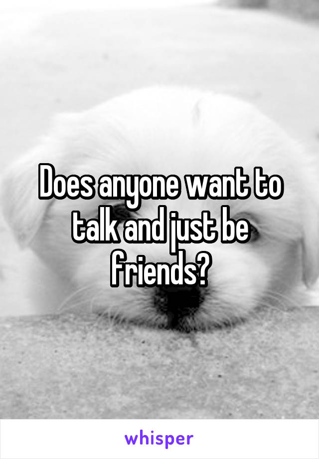 Does anyone want to talk and just be friends?