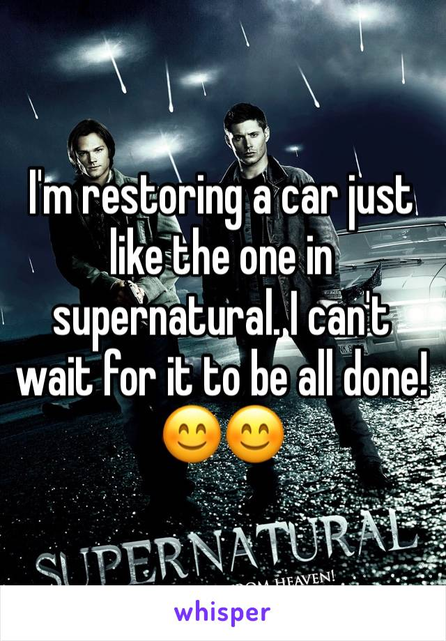 I'm restoring a car just like the one in supernatural. I can't wait for it to be all done! 😊😊