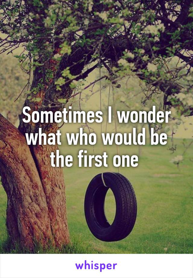 Sometimes I wonder what who would be the first one