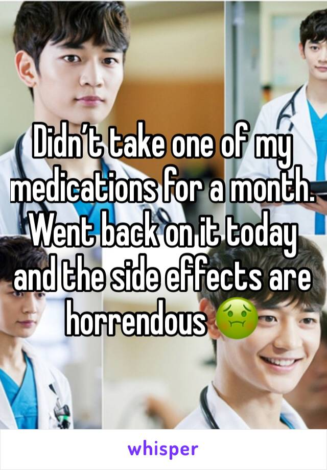 Didn't take one of my medications for a month. Went back on it today and the side effects are horrendous 🤢