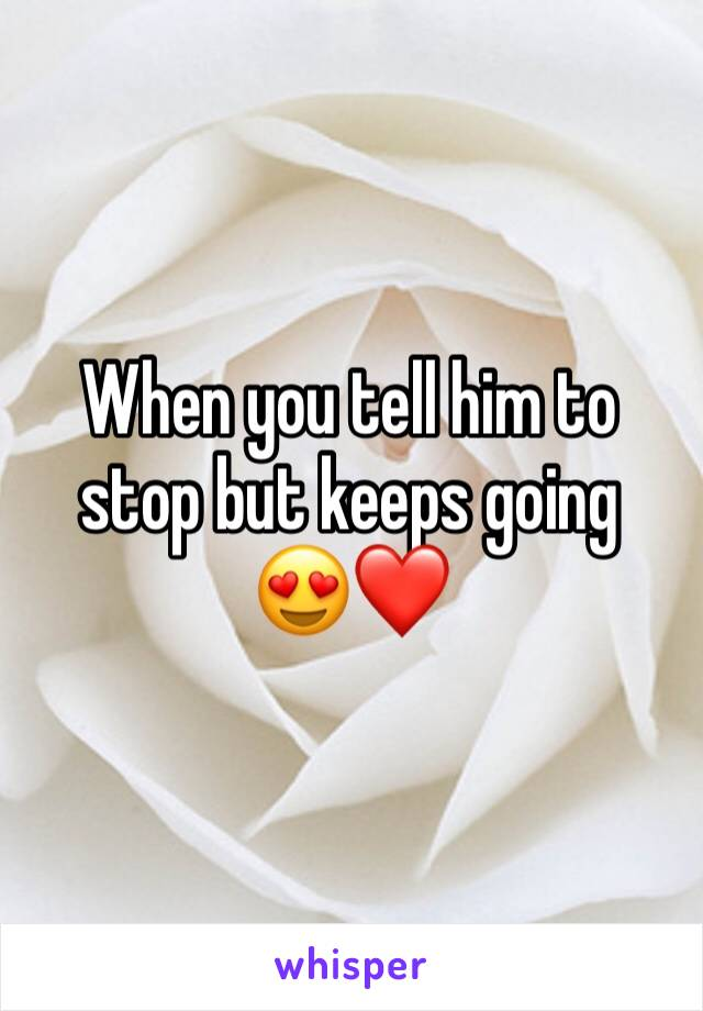 When you tell him to stop but keeps going  😍❤️