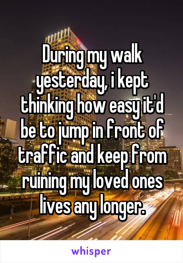 During my walk yesterday, i kept thinking how easy it'd be to jump in front of traffic and keep from ruining my loved ones lives any longer.