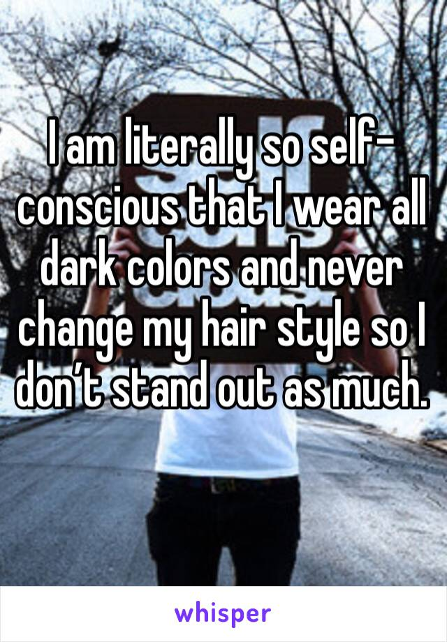I am literally so self-conscious that I wear all dark colors and never change my hair style so I don't stand out as much.