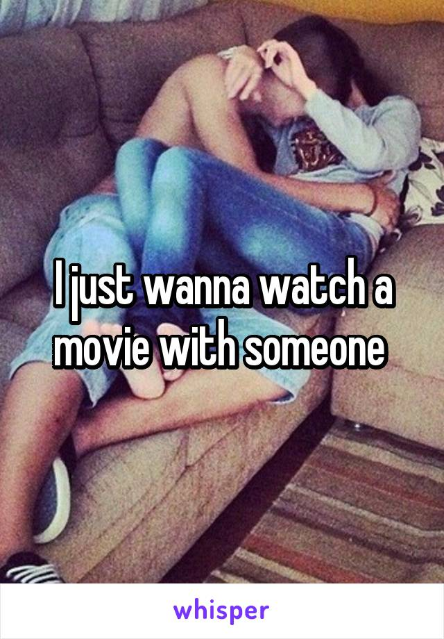 I just wanna watch a movie with someone