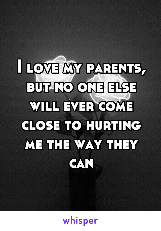 I love my parents, but no one else will ever come close to hurting me the way they can