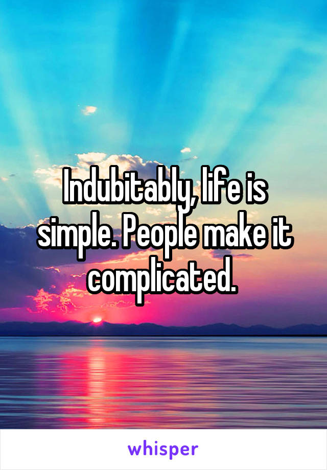 Indubitably, life is simple. People make it complicated.