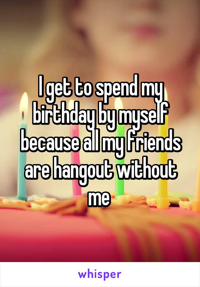 I get to spend my birthday by myself because all my friends are hangout without me