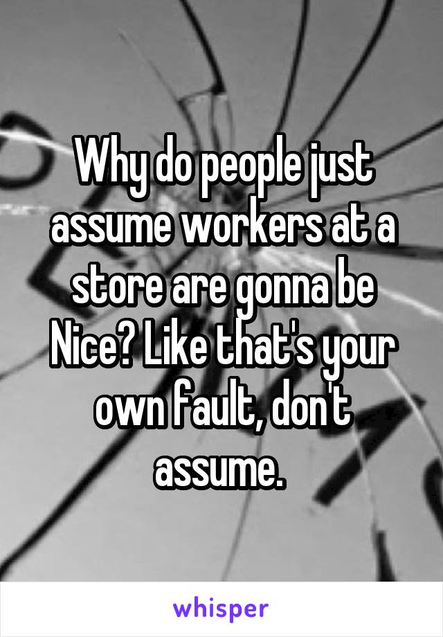 Why do people just assume workers at a store are gonna be Nice? Like that's your own fault, don't assume.