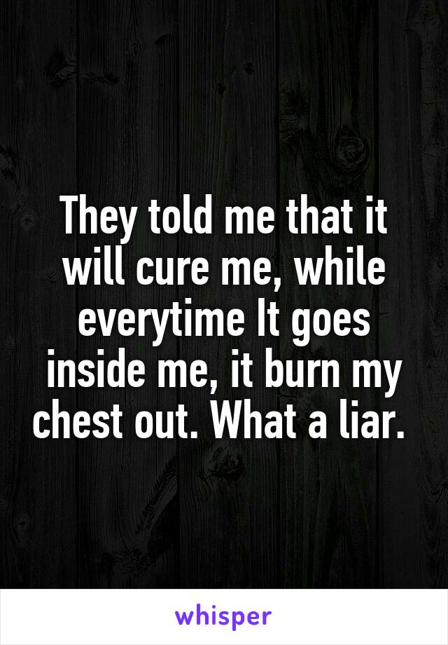 They told me that it will cure me, while everytime It goes inside me, it burn my chest out. What a liar.
