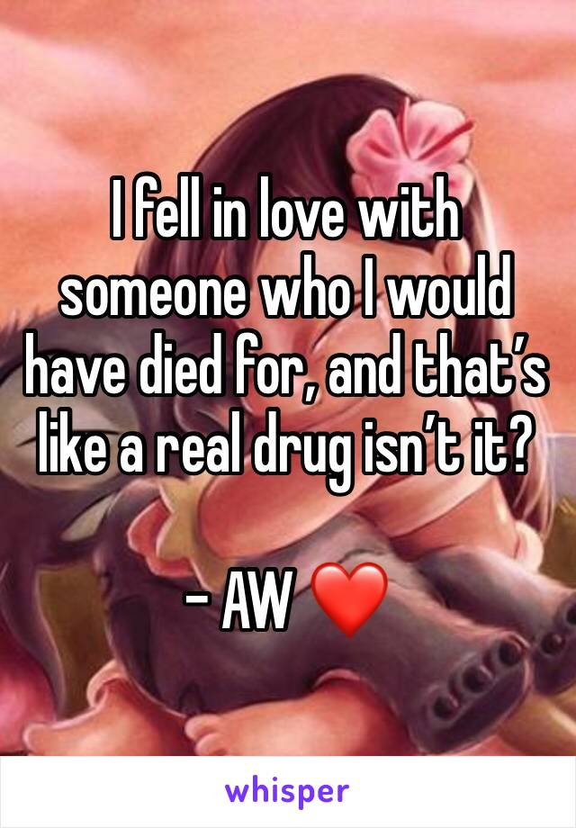 I fell in love with someone who I would have died for, and that's like a real drug isn't it?  - AW ❤️