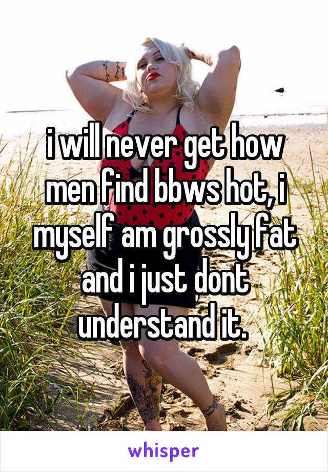 i will never get how men find bbws hot, i myself am grossly fat and i just dont understand it.