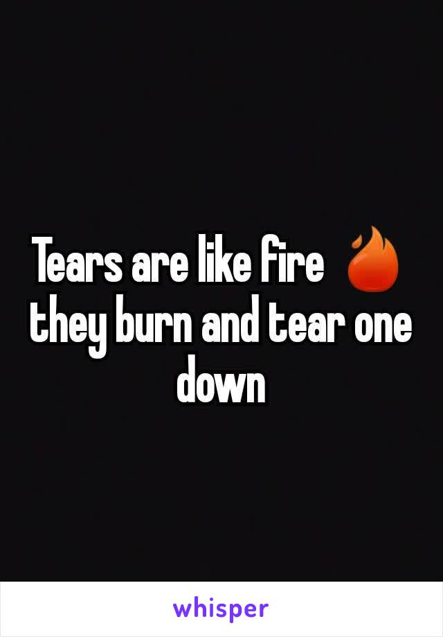 Tears are like fire 🔥 they burn and tear one down