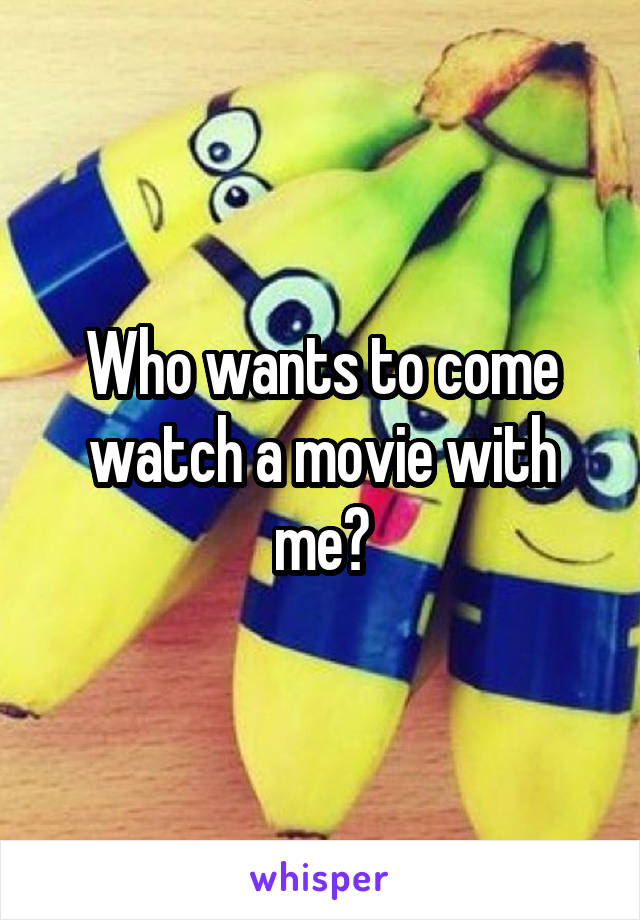 Who wants to come watch a movie with me?