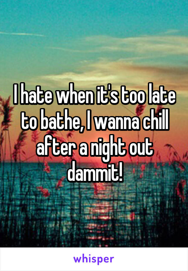 I hate when it's too late to bathe, I wanna chill after a night out dammit!