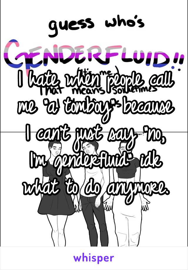 "I hate when people call me ""a tomboy"" because I can't just say ""no, I'm genderfluid"" idk what to do anymore."