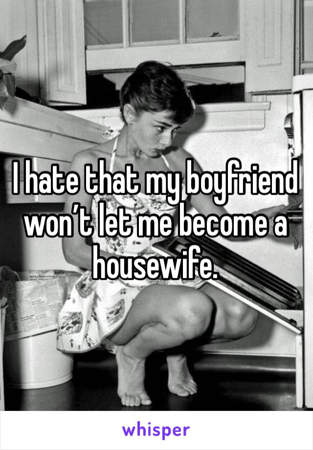 I hate that my boyfriend won't let me become a housewife.