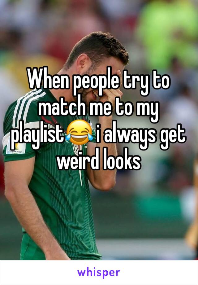 When people try to match me to my playlist😂 i always get weird looks