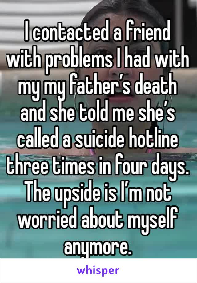 I contacted a friend with problems I had with my my father's death and she told me she's called a suicide hotline three times in four days. The upside is I'm not worried about myself anymore.