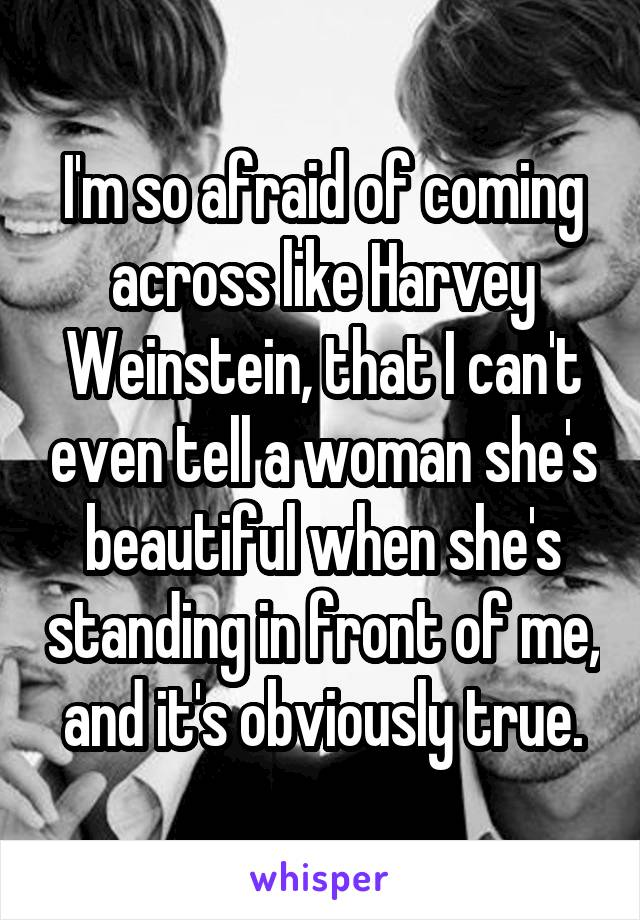 I'm so afraid of coming across like Harvey Weinstein, that I can't even tell a woman she's beautiful when she's standing in front of me, and it's obviously true.