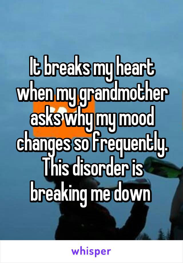 It breaks my heart when my grandmother asks why my mood changes so frequently. This disorder is breaking me down