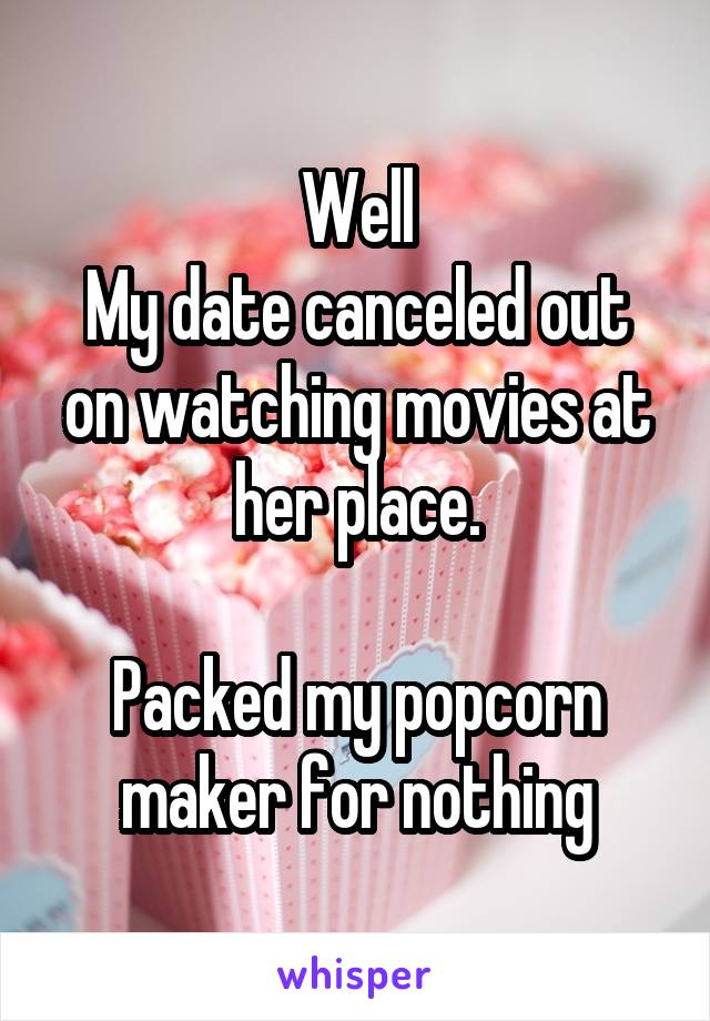Well My date canceled out on watching movies at her place.  Packed my popcorn maker for nothing