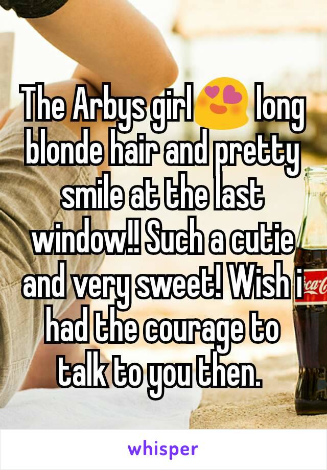 The Arbys girl😍 long blonde hair and pretty smile at the last window!! Such a cutie and very sweet! Wish i had the courage to talk to you then.