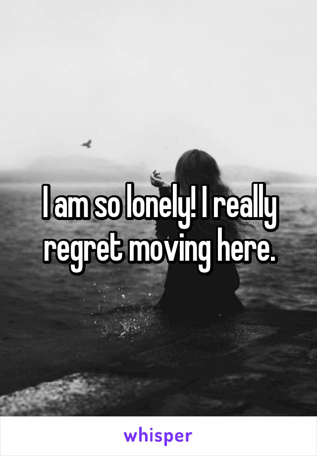 I am so lonely! I really regret moving here.