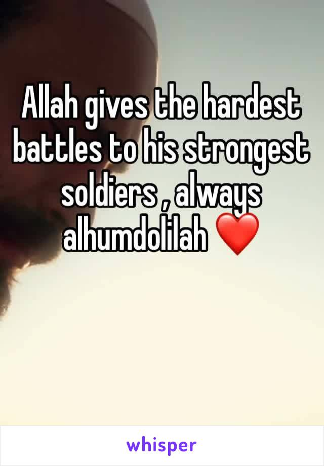 Allah gives the hardest battles to his strongest soldiers , always alhumdolilah ❤️
