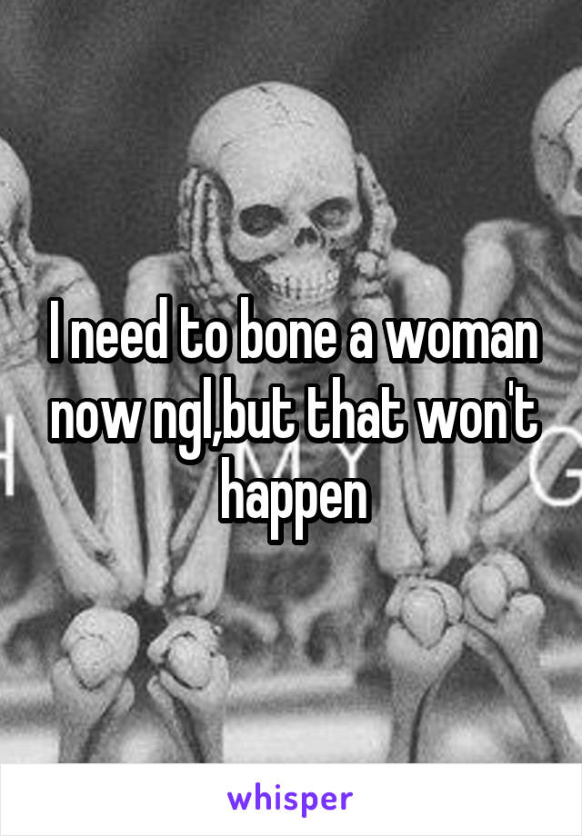 I need to bone a woman now ngl,but that won't happen