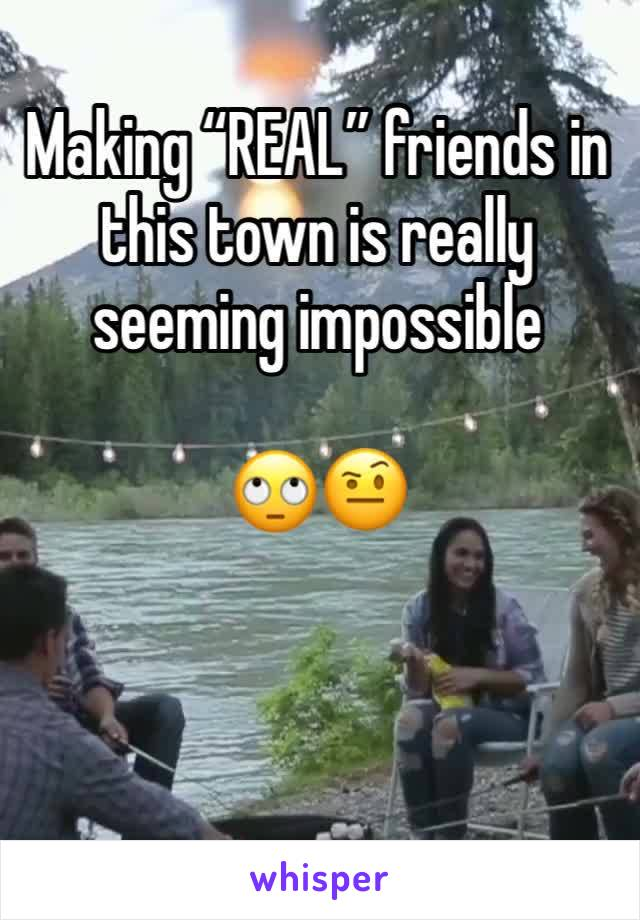 """Making """"REAL"""" friends in this town is really seeming impossible   🙄🤨"""