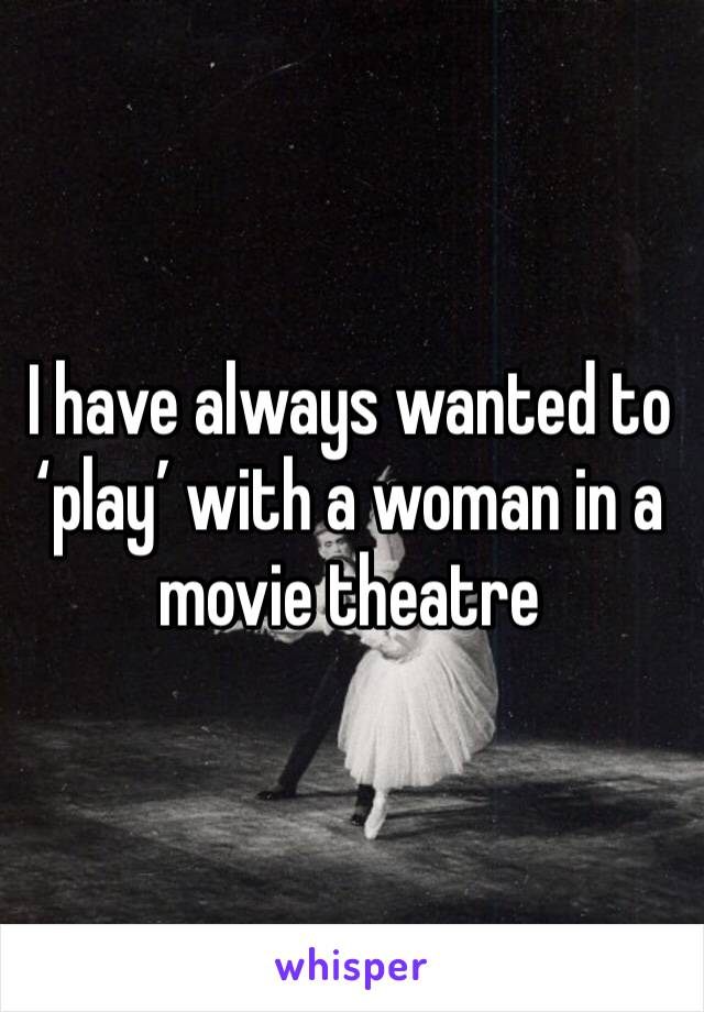 I have always wanted to 'play' with a woman in a movie theatre