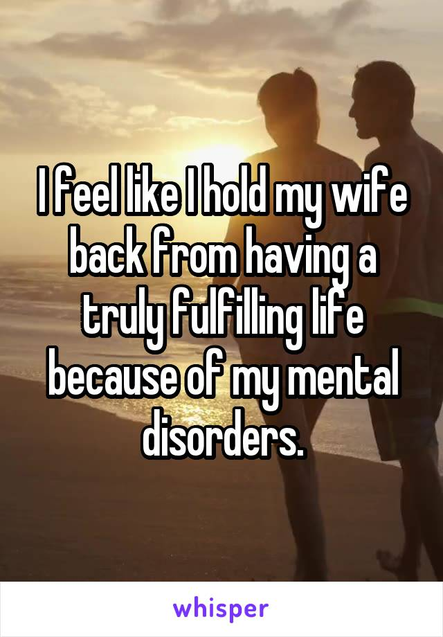I feel like I hold my wife back from having a truly fulfilling life because of my mental disorders.
