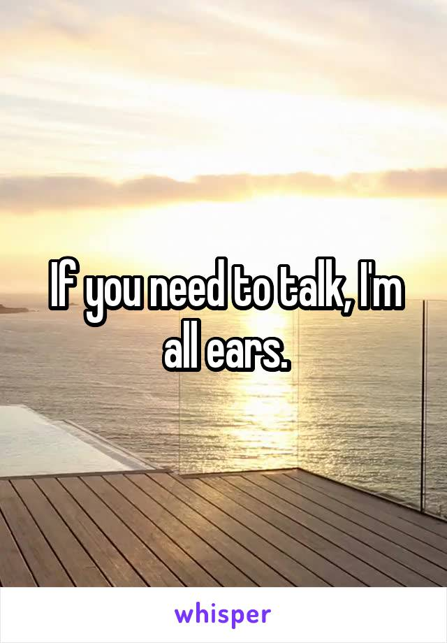 If you need to talk, I'm all ears.