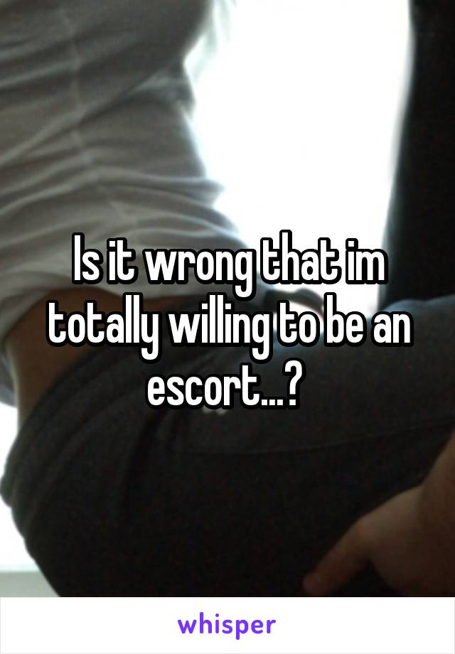 Is it wrong that im totally willing to be an escort...?