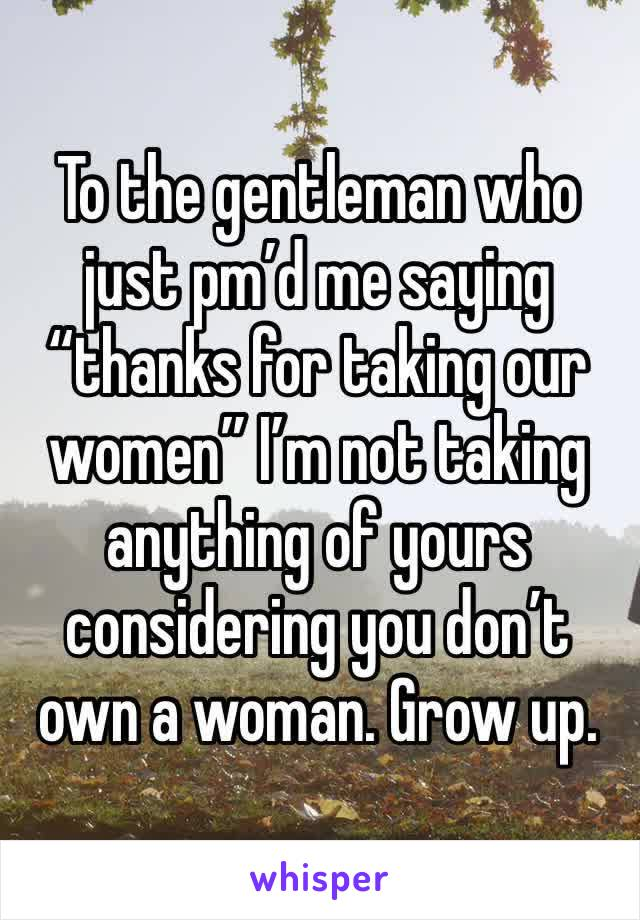 """To the gentleman who just pm'd me saying """"thanks for taking our women"""" I'm not taking anything of yours considering you don't own a woman. Grow up."""