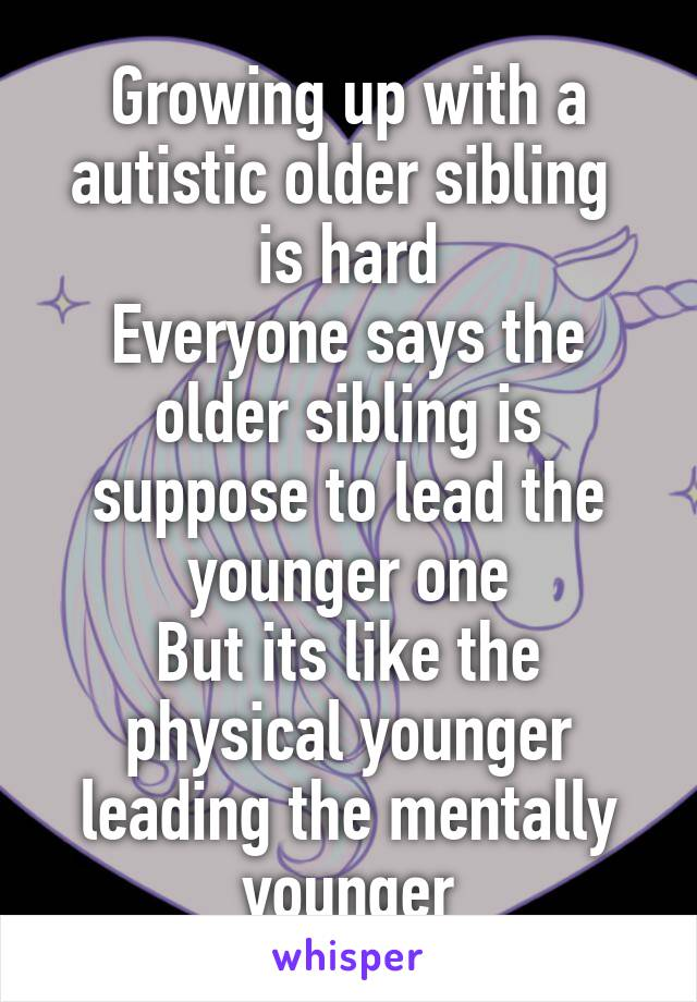 Growing up with a autistic older sibling  is hard Everyone says the older sibling is suppose to lead the younger one But its like the physical younger leading the mentally younger