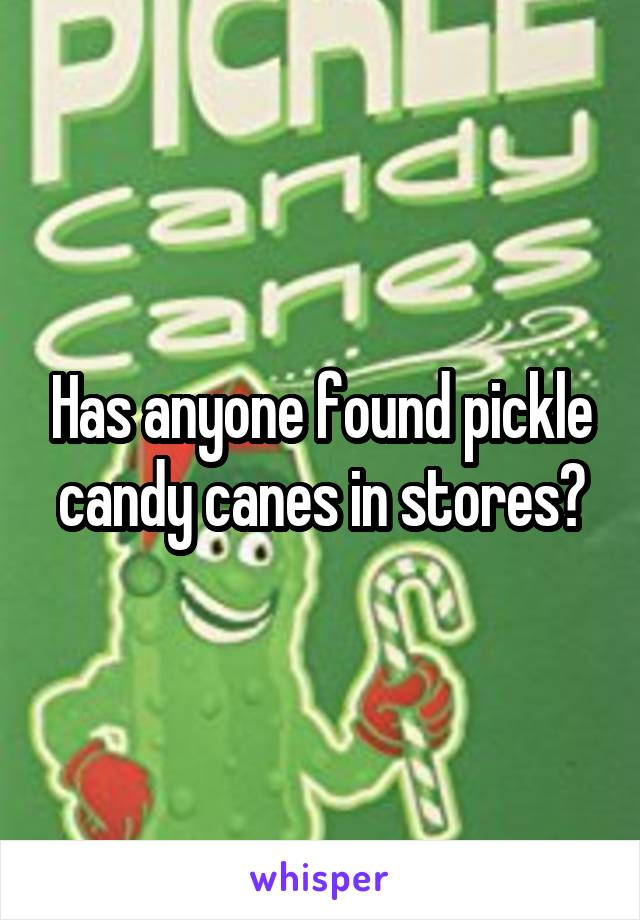 Has anyone found pickle candy canes in stores?