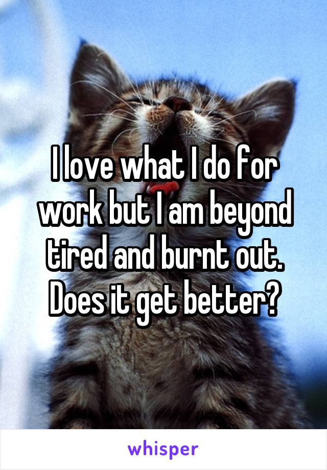 I love what I do for work but I am beyond tired and burnt out. Does it get better?