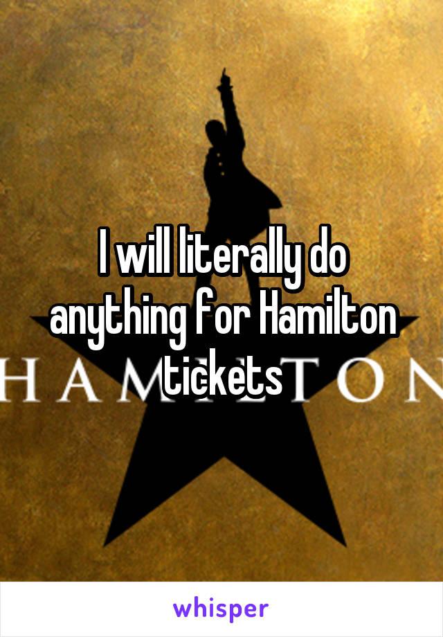 I will literally do anything for Hamilton tickets